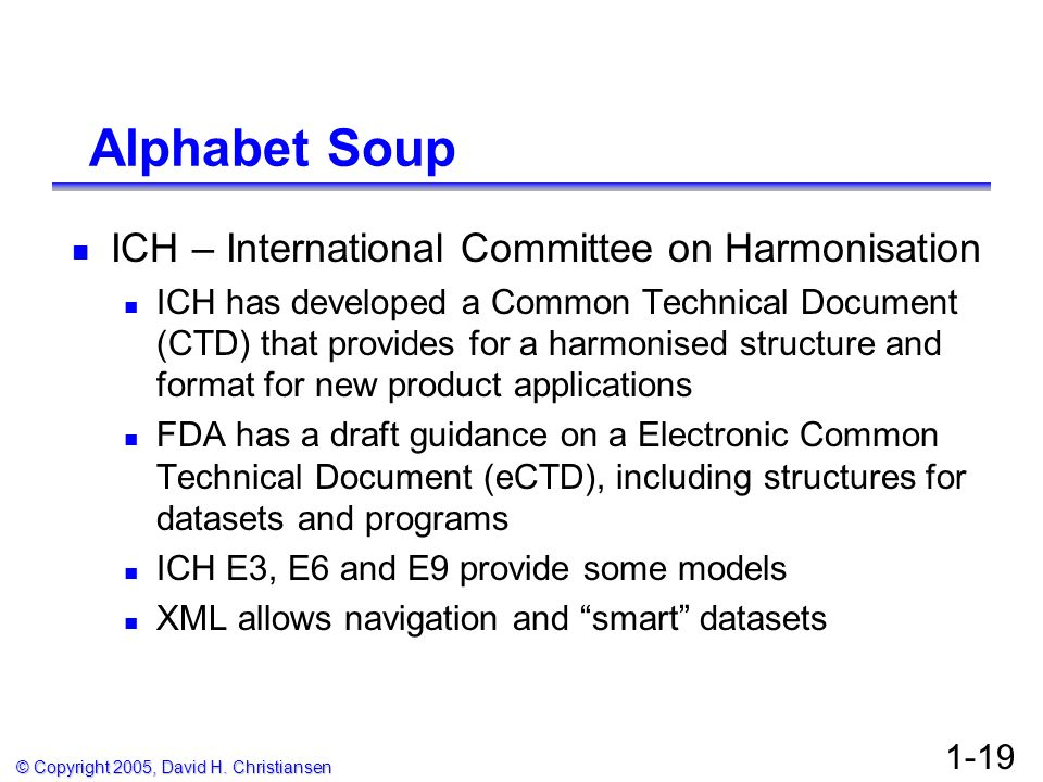© Copyright 2005, David H. Christiansen 1-19 Alphabet Soup ICH – International Committee on Harmonisation ICH has developed a Common Technical Documen