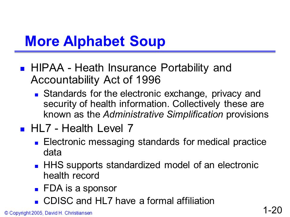© Copyright 2005, David H. Christiansen 1-20 More Alphabet Soup HIPAA - Heath Insurance Portability and Accountability Act of 1996 Standards for the e