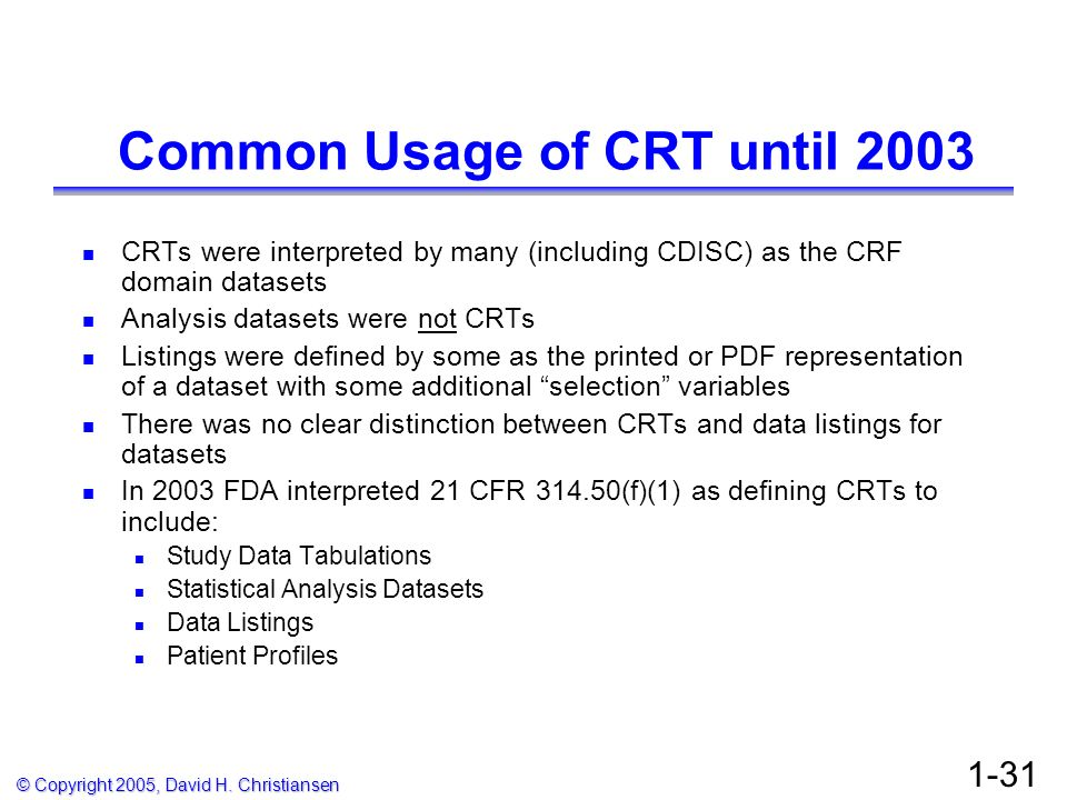 © Copyright 2005, David H. Christiansen 1-31 Common Usage of CRT until 2003 CRTs were interpreted by many (including CDISC) as the CRF domain datasets
