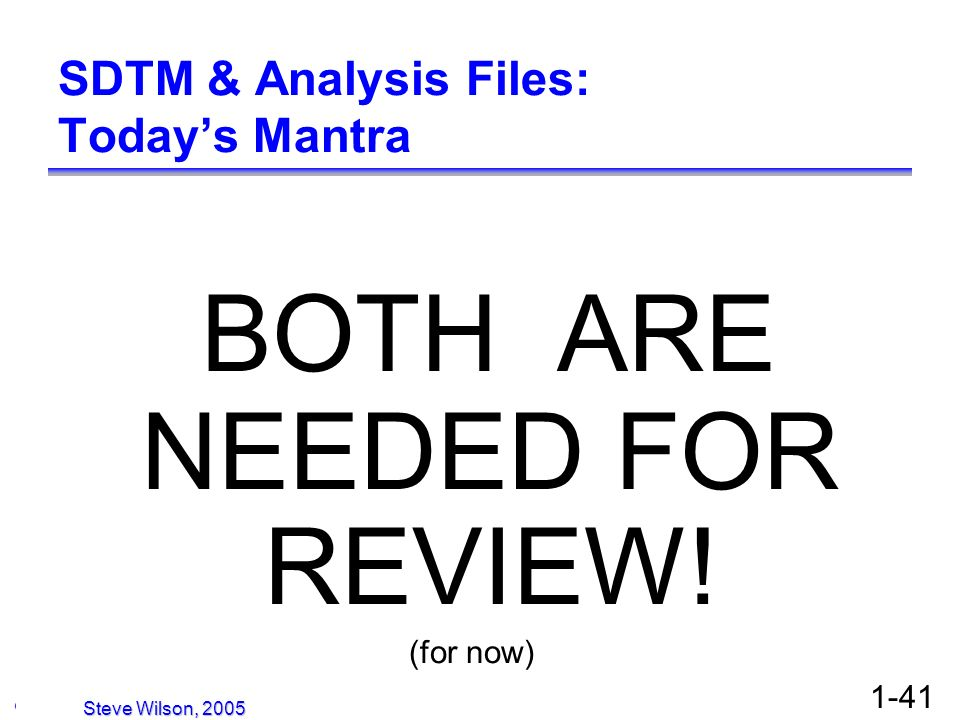 © Copyright 2005, David H. Christiansen 1-41 SDTM & Analysis Files: Todays Mantra BOTH ARE NEEDED FOR REVIEW! (for now) Steve Wilson, 2005