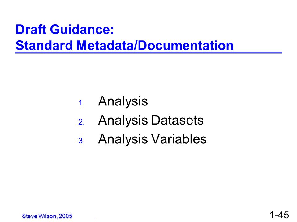 © Copyright 2005, David H. Christiansen 1-45 Draft Guidance: Standard Metadata/Documentation 1. Analysis 2. Analysis Datasets 3. Analysis Variables St