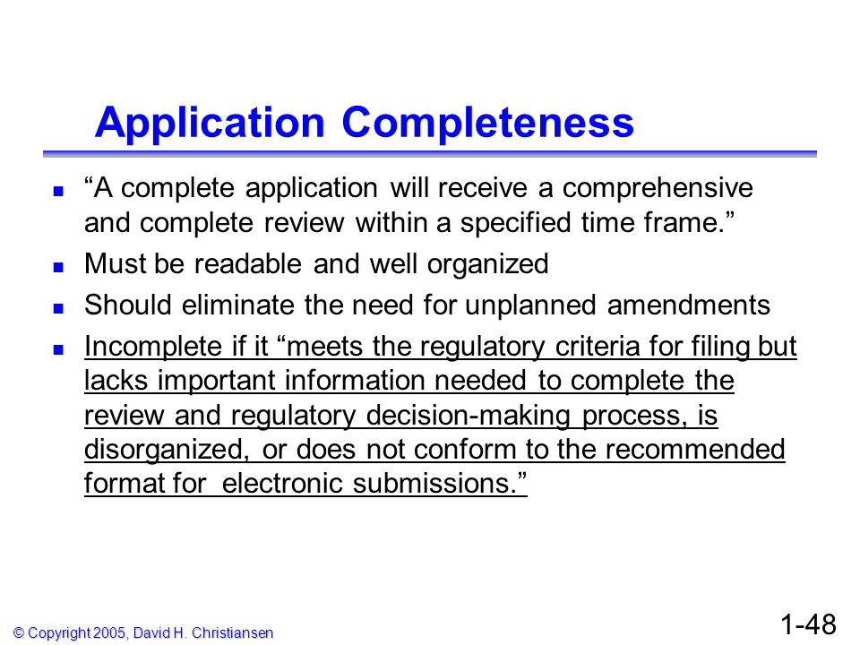© Copyright 2005, David H. Christiansen 1-48 Application Completeness A complete application will receive a comprehensive and complete review within a