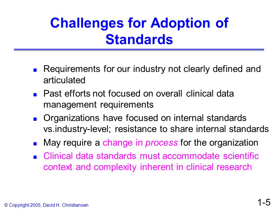 © Copyright 2005, David H. Christiansen 1-5 Challenges for Adoption of Standards Requirements for our industry not clearly defined and articulated Pas