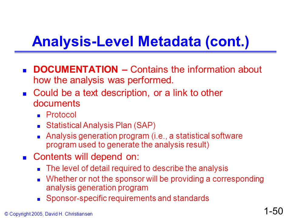 © Copyright 2005, David H. Christiansen 1-50 Analysis-Level Metadata (cont.) DOCUMENTATION – Contains the information about how the analysis was perfo
