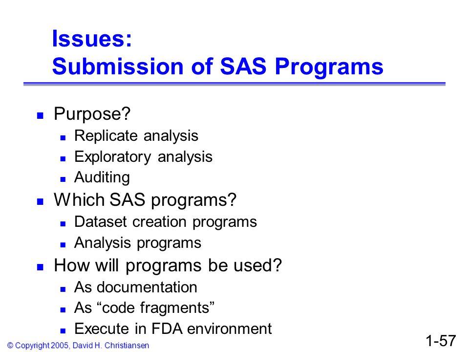 © Copyright 2005, David H. Christiansen 1-57 Issues: Submission of SAS Programs Purpose? Replicate analysis Exploratory analysis Auditing Which SAS pr