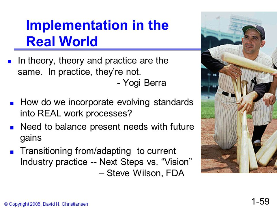 © Copyright 2005, David H. Christiansen 1-59 Implementation in the Real World In theory, theory and practice are the same. In practice, theyre not. -