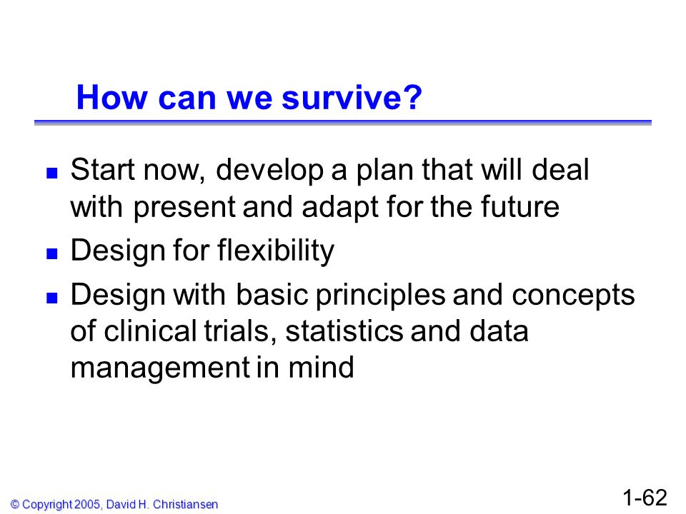 © Copyright 2005, David H. Christiansen 1-62 How can we survive? Start now, develop a plan that will deal with present and adapt for the future Design