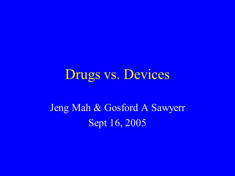 Drugs vs. Devices Jeng Mah & Gosford A Sawyerr Sept 16, 2005