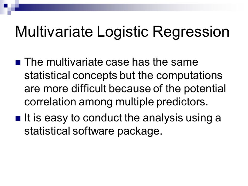 Multivariate Logistic Regression The multivariate case has the same statistical concepts but the computations are more difficult because of the potential correlation among multiple predictors.