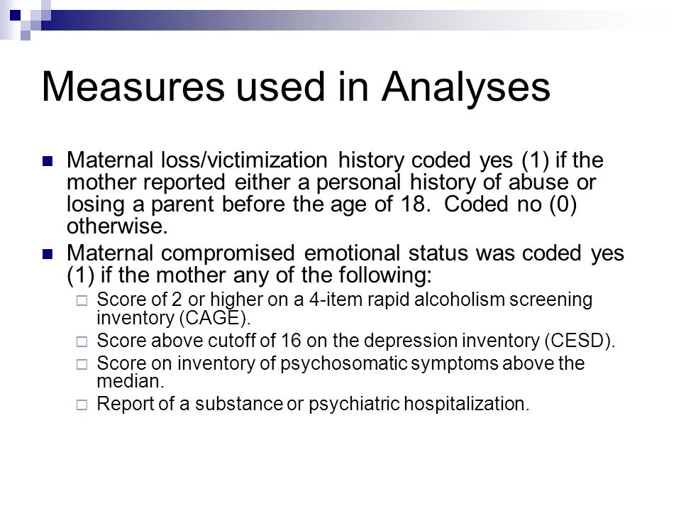 Measures used in Analyses Maternal loss/victimization history coded yes (1) if the mother reported either a personal history of abuse or losing a parent before the age of 18.