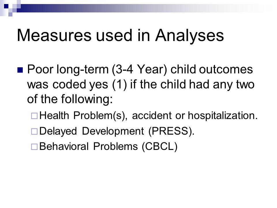 Measures used in Analyses Poor long-term (3-4 Year) child outcomes was coded yes (1) if the child had any two of the following: Health Problem(s), accident or hospitalization.