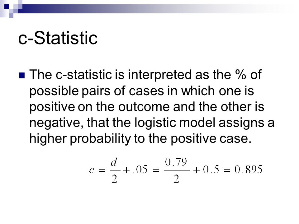 c-Statistic The c-statistic is interpreted as the % of possible pairs of cases in which one is positive on the outcome and the other is negative, that the logistic model assigns a higher probability to the positive case.
