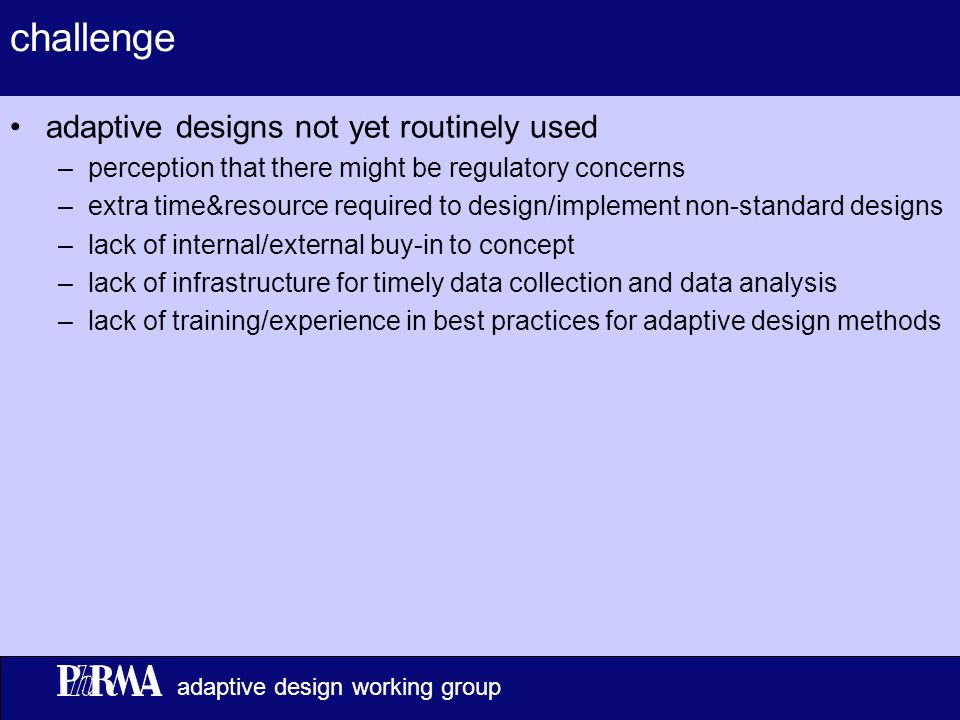5 adaptive design working group challenge adaptive designs not yet routinely used –perception that there might be regulatory concerns –extra time&resource required to design/implement non-standard designs –lack of internal/external buy-in to concept –lack of infrastructure for timely data collection and data analysis –lack of training/experience in best practices for adaptive design methods