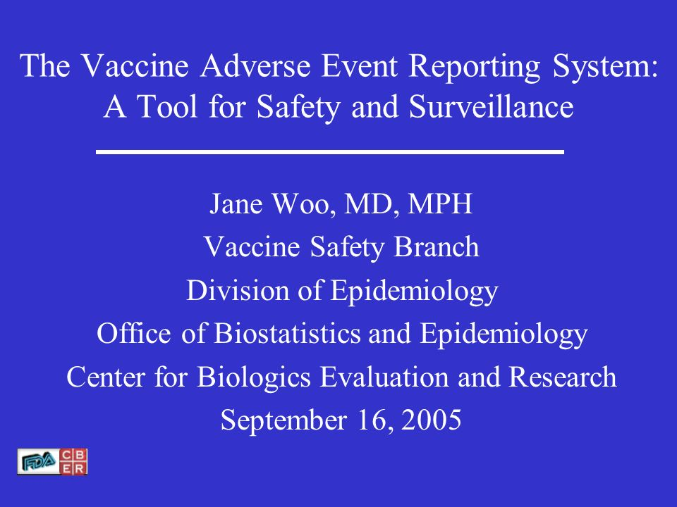 The Vaccine Adverse Event Reporting System: A Tool for Safety and Surveillance Jane Woo, MD, MPH Vaccine Safety Branch Division of Epidemiology Office of Biostatistics and Epidemiology Center for Biologics Evaluation and Research September 16, 2005
