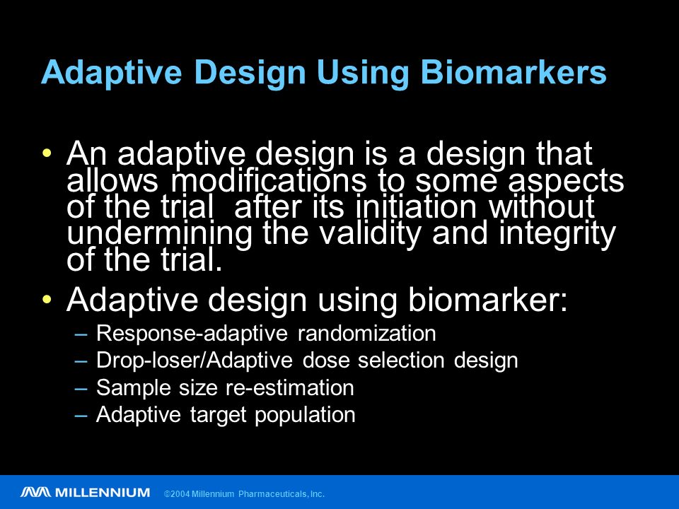 ©2004 Millennium Pharmaceuticals, Inc. Adaptive Design Using Biomarkers An adaptive design is a design that allows modifications to some aspects of th