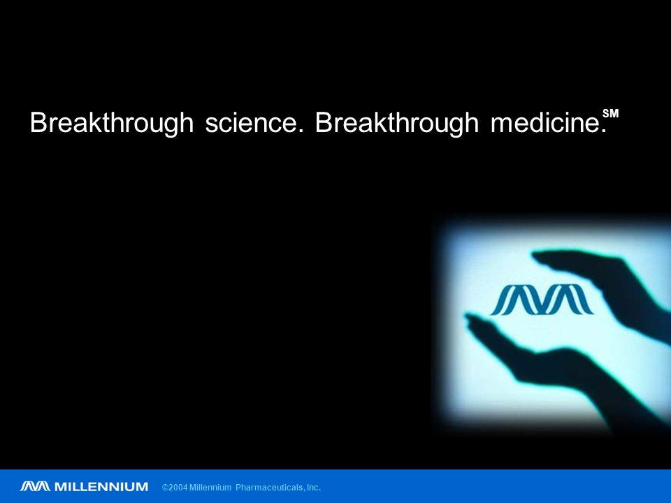 ©2004 Millennium Pharmaceuticals, Inc. Breakthrough science. Breakthrough medicine. SM