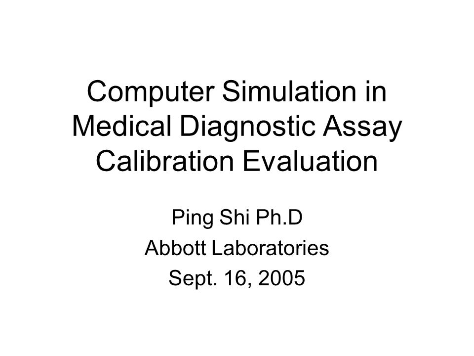 Computer Simulation in Medical Diagnostic Assay Calibration Evaluation Ping Shi Ph.D Abbott Laboratories Sept.