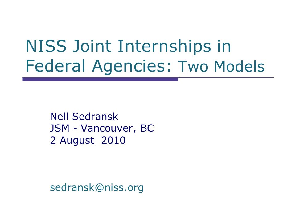 NISS Joint Internships in Federal Agencies: Two Models Nell Sedransk JSM - Vancouver, BC 2 August 2010 sedransk@niss.org