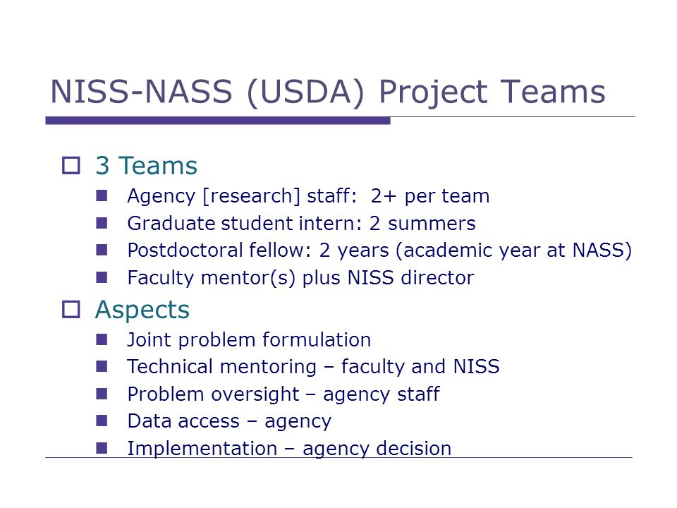 NISS-NASS (USDA) Project Teams 3 Teams Agency [research] staff: 2+ per team Graduate student intern: 2 summers Postdoctoral fellow: 2 years (academic