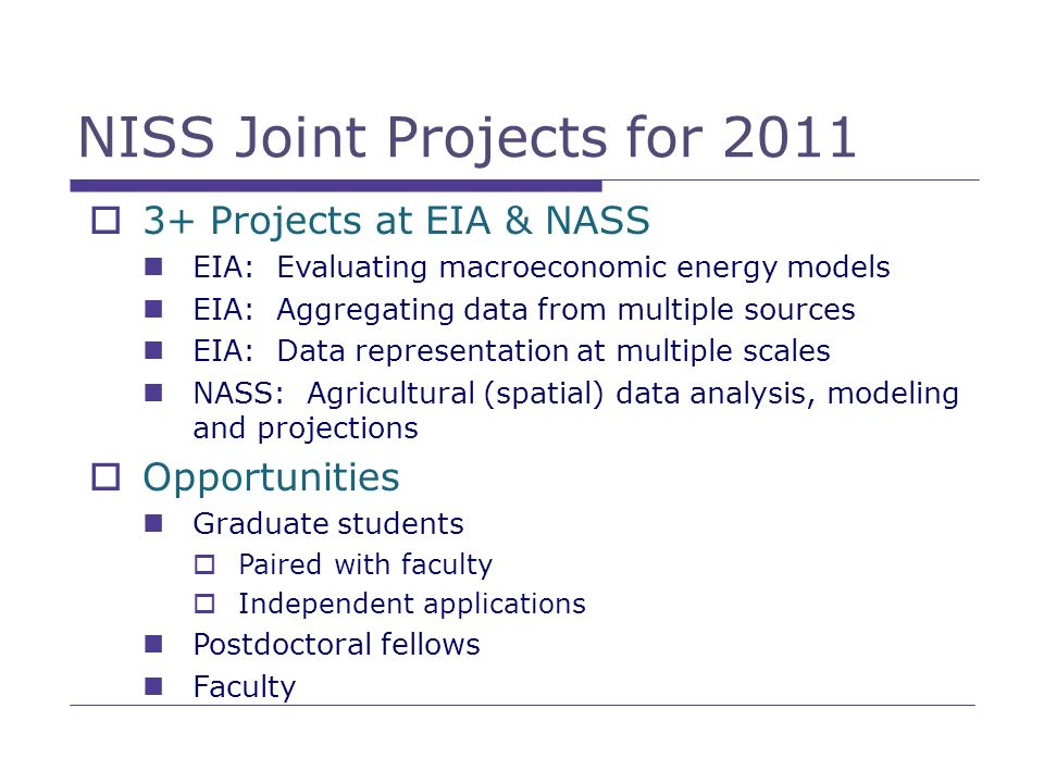 NISS Joint Projects for 2011 3+ Projects at EIA & NASS EIA: Evaluating macroeconomic energy models EIA: Aggregating data from multiple sources EIA: Da