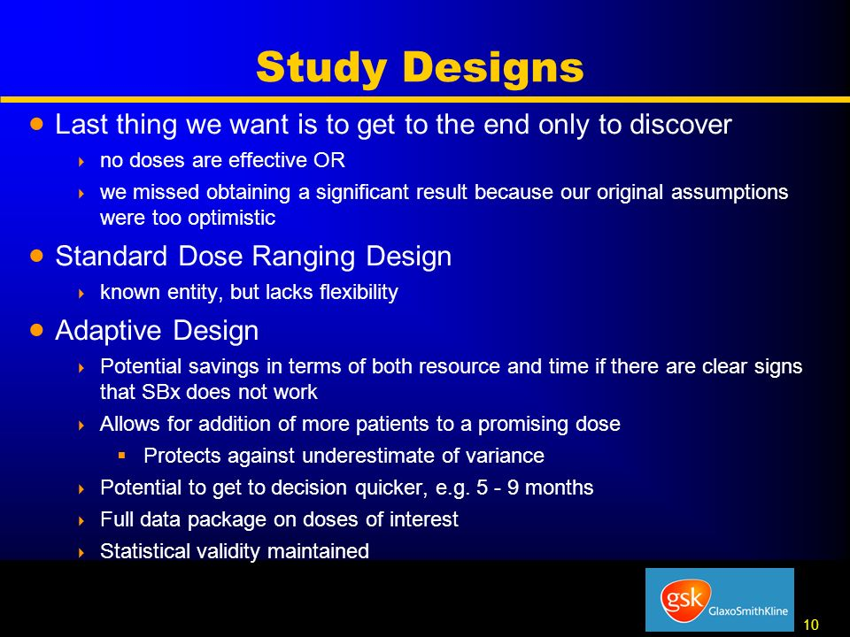10 Study Designs Last thing we want is to get to the end only to discover no doses are effective OR we missed obtaining a significant result because our original assumptions were too optimistic Standard Dose Ranging Design known entity, but lacks flexibility Adaptive Design Potential savings in terms of both resource and time if there are clear signs that SBx does not work Allows for addition of more patients to a promising dose Protects against underestimate of variance Potential to get to decision quicker, e.g.