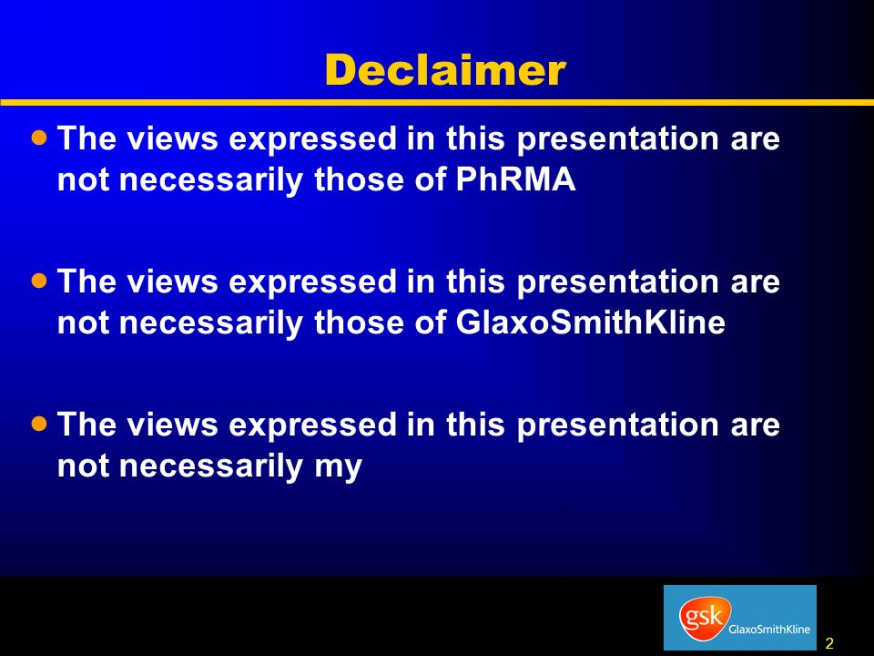 2 2 Declaimer The views expressed in this presentation are not necessarily those of PhRMA The views expressed in this presentation are not necessarily those of GlaxoSmithKline The views expressed in this presentation are not necessarily my