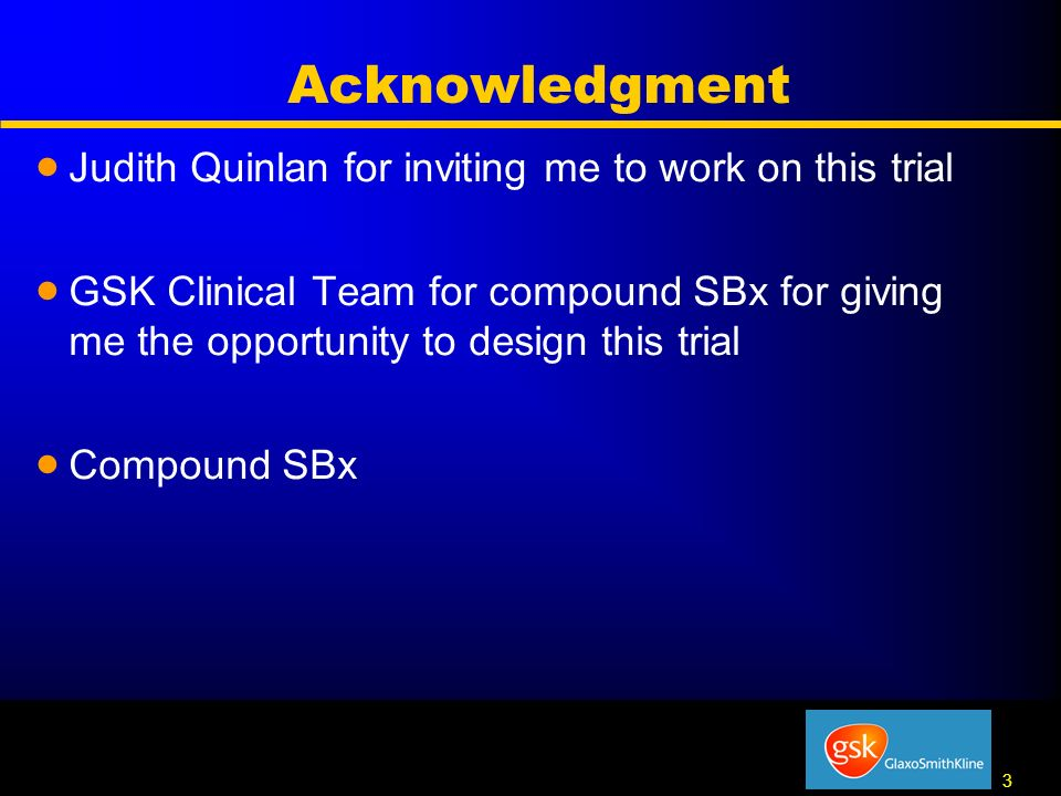 3 3 Acknowledgment Judith Quinlan for inviting me to work on this trial GSK Clinical Team for compound SBx for giving me the opportunity to design this trial Compound SBx