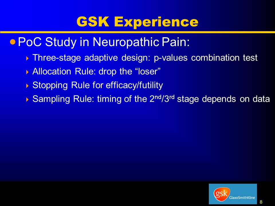 8 8 GSK Experience PoC Study in Neuropathic Pain: Three-stage adaptive design: p-values combination test Allocation Rule: drop the loser Stopping Rule for efficacy/futility Sampling Rule: timing of the 2 nd /3 rd stage depends on data