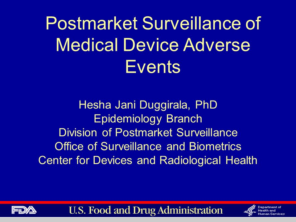 Postmarket Surveillance of Medical Device Adverse Events Hesha Jani Duggirala, PhD Epidemiology Branch Division of Postmarket Surveillance Office of S