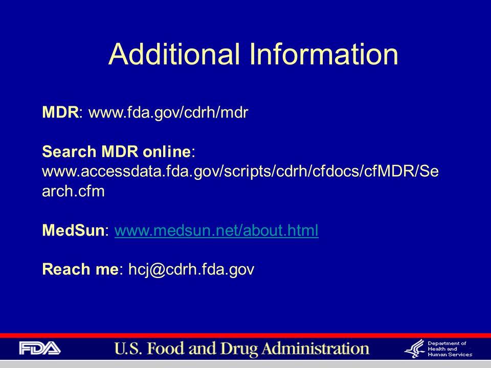 Additional Information MDR: www.fda.gov/cdrh/mdr Search MDR online: www.accessdata.fda.gov/scripts/cdrh/cfdocs/cfMDR/Se arch.cfm MedSun: www.medsun.net/about.html Reach me: hcj@cdrh.fda.govwww.medsun.net/about.html