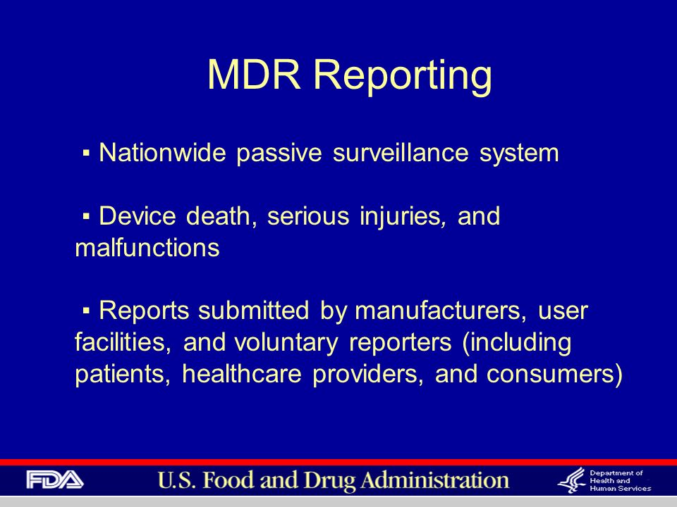 MDR Reporting Nationwide passive surveillance system Device death, serious injuries, and malfunctions Reports submitted by manufacturers, user facilities, and voluntary reporters (including patients, healthcare providers, and consumers)