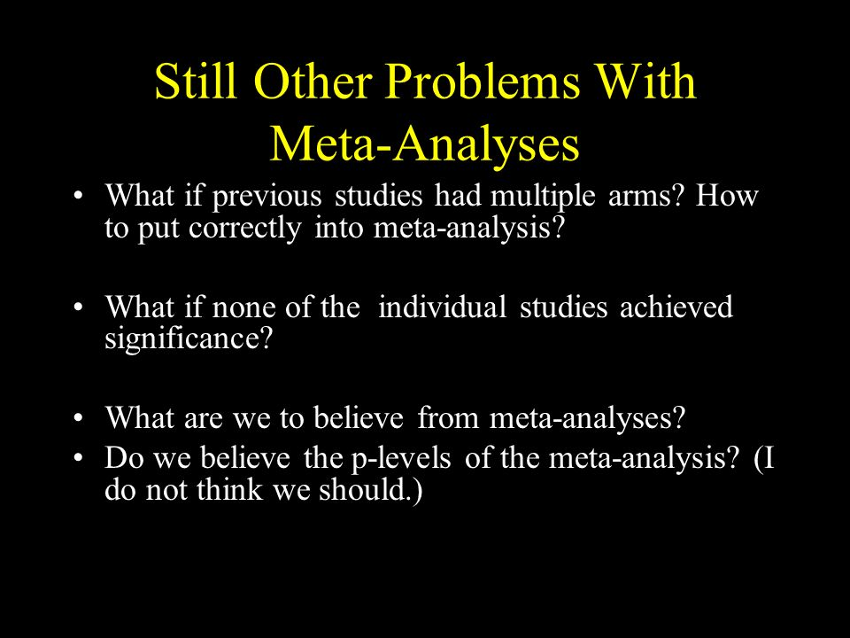 Still Other Problems With Meta-Analyses What if previous studies had multiple arms.
