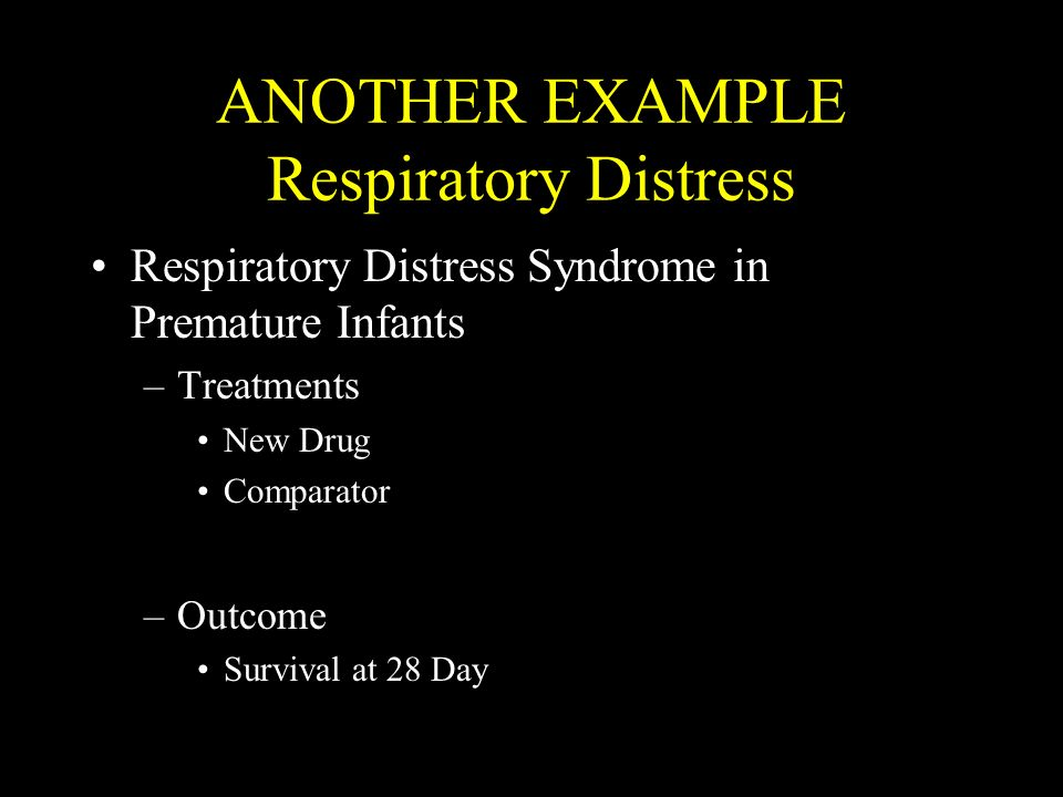 ANOTHER EXAMPLE Respiratory Distress Respiratory Distress Syndrome in Premature Infants –Treatments New Drug Comparator –Outcome Survival at 28 Day