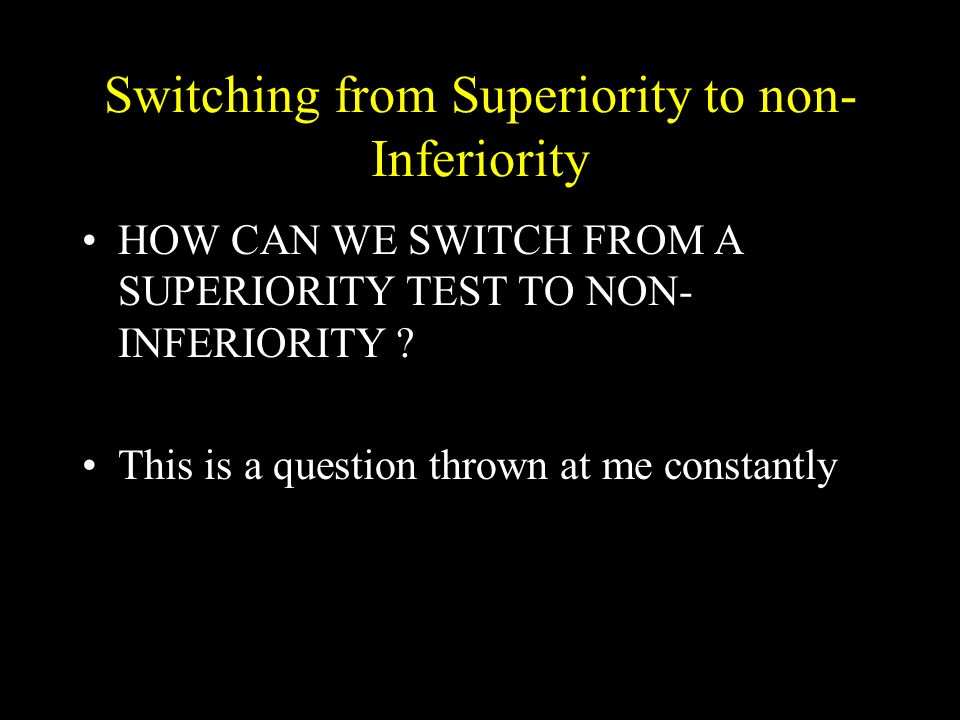 Switching from Superiority to non- Inferiority HOW CAN WE SWITCH FROM A SUPERIORITY TEST TO NON- INFERIORITY .