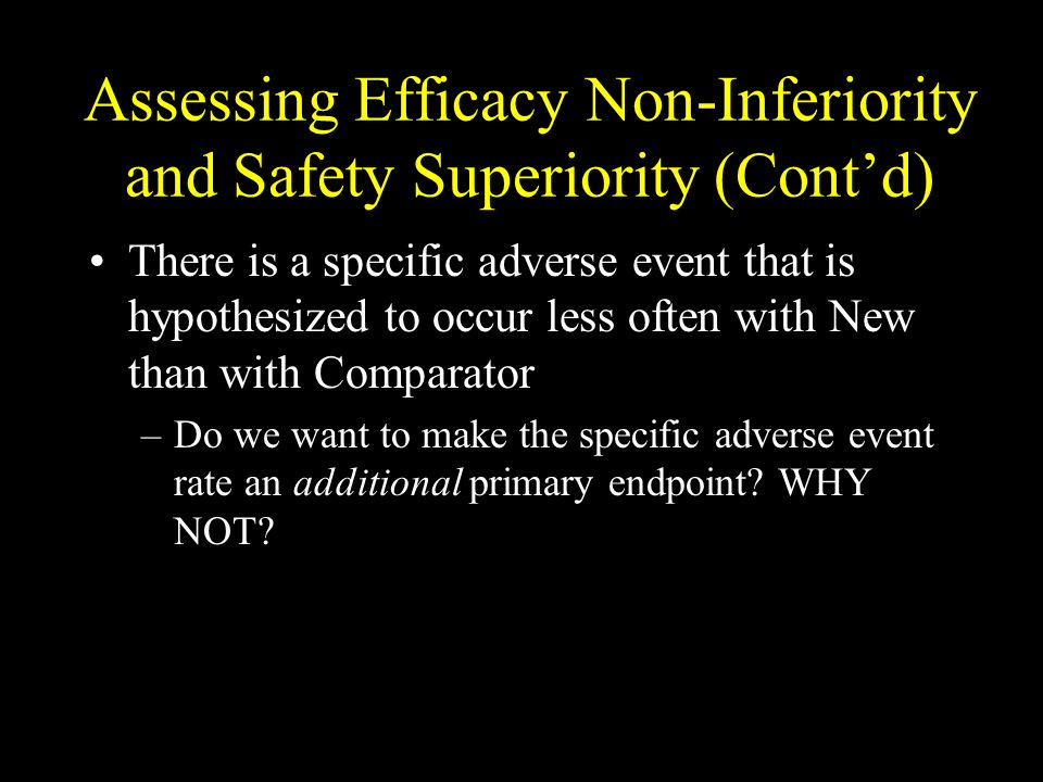 Assessing Efficacy Non-Inferiority and Safety Superiority (Contd) There is a specific adverse event that is hypothesized to occur less often with New than with Comparator –Do we want to make the specific adverse event rate an additional primary endpoint.