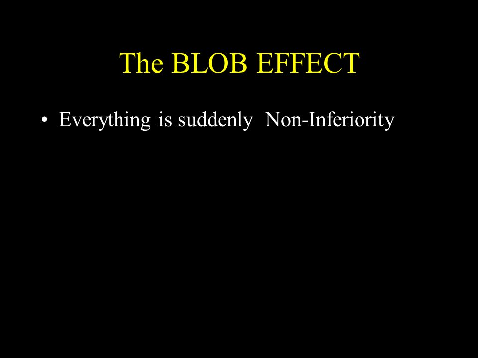 The BLOB EFFECT Everything is suddenly Non-Inferiority