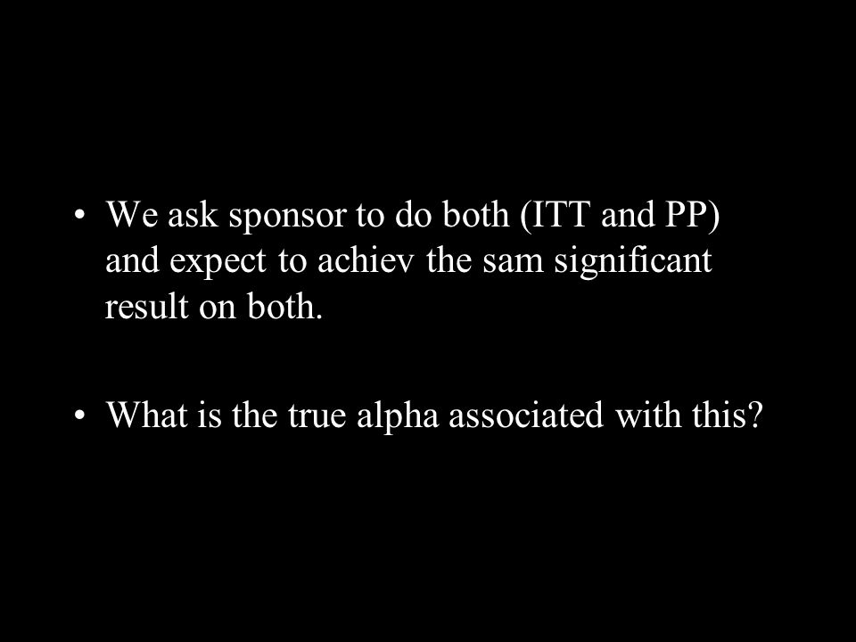 We ask sponsor to do both (ITT and PP) and expect to achiev the sam significant result on both. What is the true alpha associated with this?