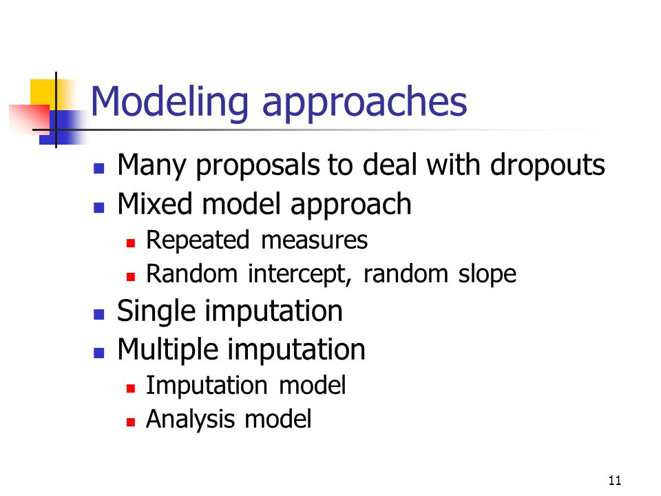 11 Modeling approaches Many proposals to deal with dropouts Mixed model approach Repeated measures Random intercept, random slope Single imputation Mu