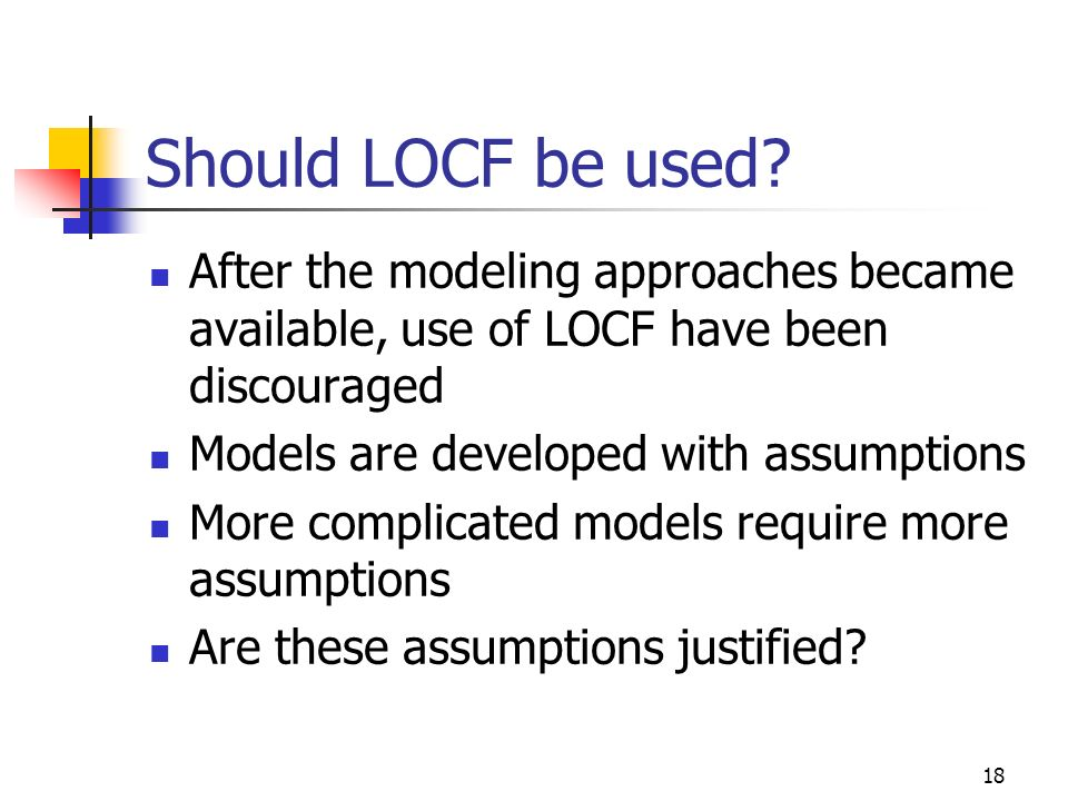 18 Should LOCF be used? After the modeling approaches became available, use of LOCF have been discouraged Models are developed with assumptions More c