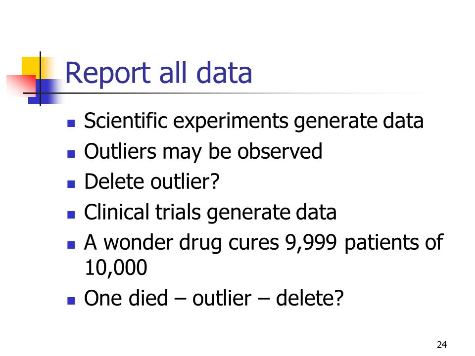 24 Report all data Scientific experiments generate data Outliers may be observed Delete outlier? Clinical trials generate data A wonder drug cures 9,9