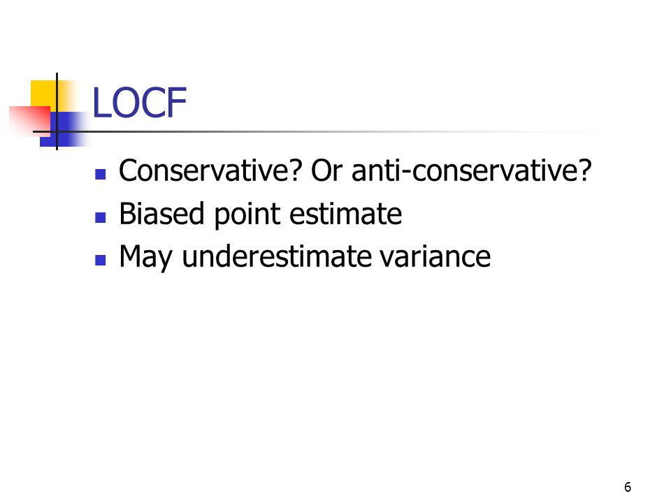 6 LOCF Conservative? Or anti-conservative? Biased point estimate May underestimate variance