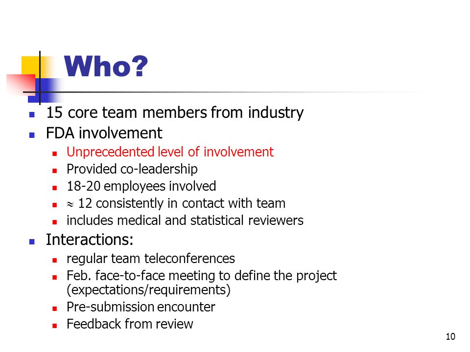10 Who? 15 core team members from industry FDA involvement Unprecedented level of involvement Provided co-leadership 18-20 employees involved 12 consi