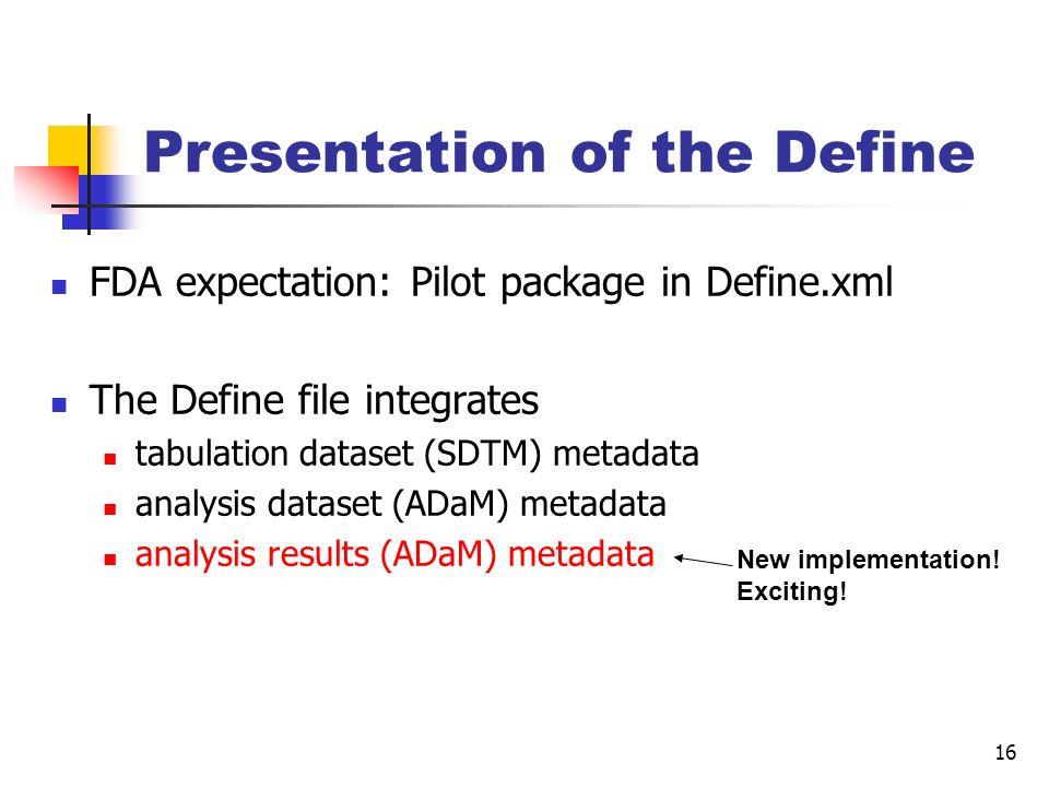 16 Presentation of the Define FDA expectation: Pilot package in Define.xml The Define file integrates tabulation dataset (SDTM) metadata analysis data