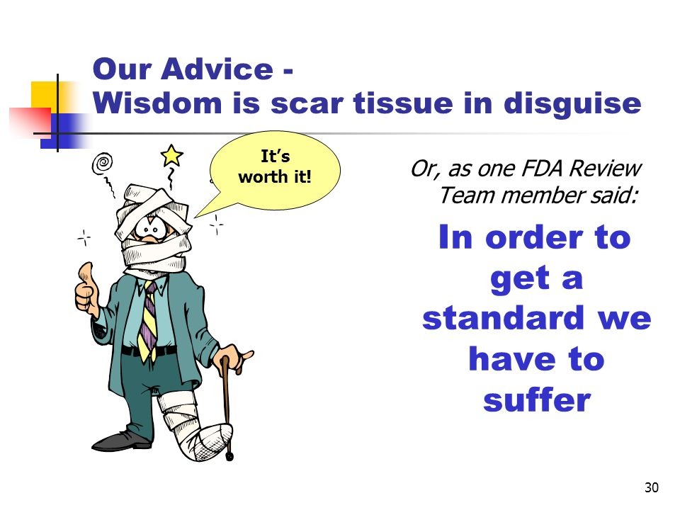 30 Our Advice - Wisdom is scar tissue in disguise Or, as one FDA Review Team member said: In order to get a standard we have to suffer Its worth it!