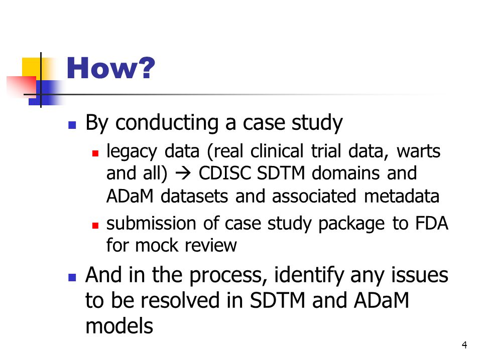 4 How? By conducting a case study legacy data (real clinical trial data, warts and all) CDISC SDTM domains and ADaM datasets and associated metadata s