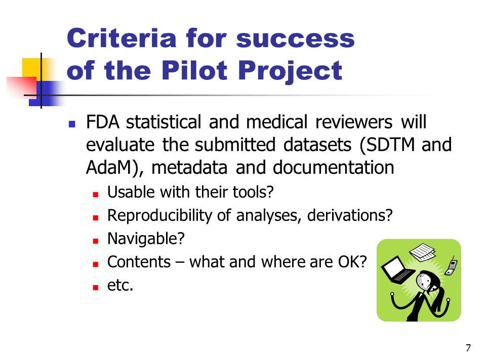 7 Criteria for success of the Pilot Project FDA statistical and medical reviewers will evaluate the submitted datasets (SDTM and AdaM), metadata and d