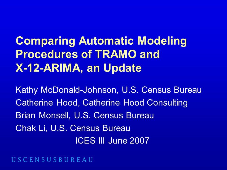 Comparing Automatic Modeling Procedures of TRAMO and X-12-ARIMA, an Update Kathy McDonald-Johnson, U.S. Census Bureau Catherine Hood, Catherine Hood C