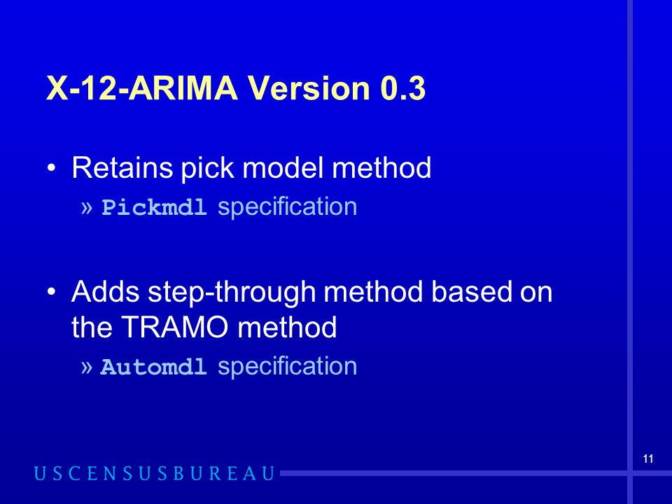 11 X-12-ARIMA Version 0.3 Retains pick model method » Pickmdl specification Adds step-through method based on the TRAMO method » Automdl specification