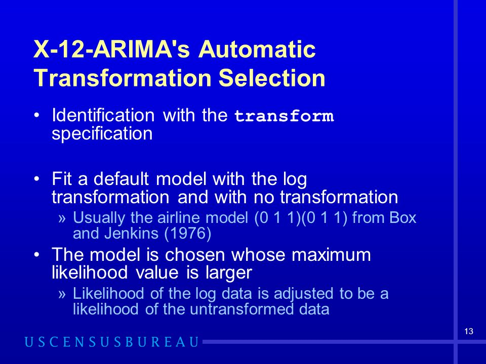 13 X-12-ARIMA s Automatic Transformation Selection Identification with the transform specification Fit a default model with the log transformation and with no transformation »Usually the airline model (0 1 1)(0 1 1) from Box and Jenkins (1976) The model is chosen whose maximum likelihood value is larger »Likelihood of the log data is adjusted to be a likelihood of the untransformed data