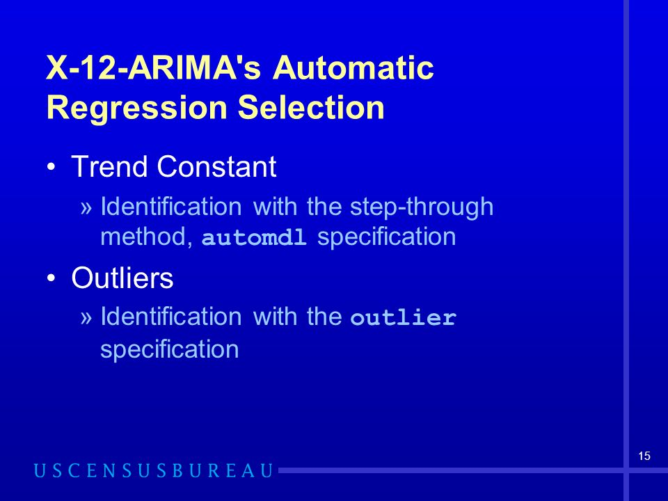 15 X-12-ARIMA s Automatic Regression Selection Trend Constant »Identification with the step-through method, automdl specification Outliers »Identification with the outlier specification